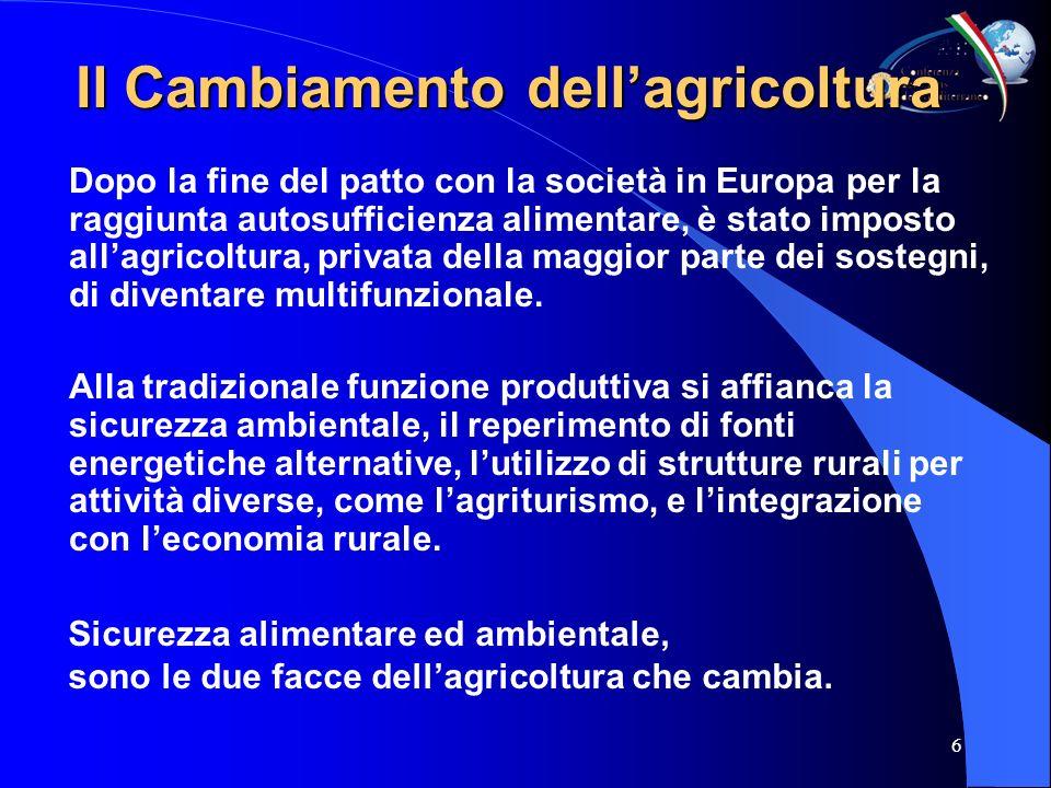 6 Il Cambiamento dellagricoltura Dopo la fine del patto con la società in Europa per la raggiunta autosufficienza alimentare, è stato imposto allagricoltura, privata della maggior parte dei sostegni, di diventare multifunzionale.