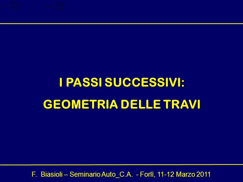 F. Biasioli – Seminario Auto_C.A. - Forlì, 11-12 Marzo 2011 I PASSI SUCCESSIVI: GEOMETRIA DELLE TRAVI