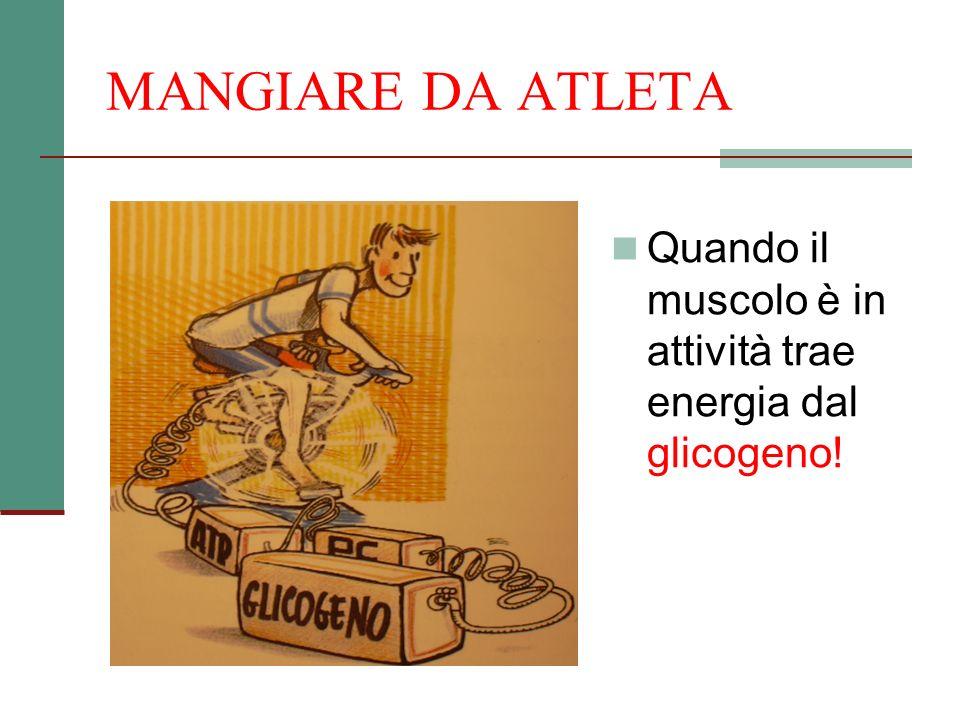MANGIARE DA ATLETA Quando il muscolo è in attività trae energia dal glicogeno!