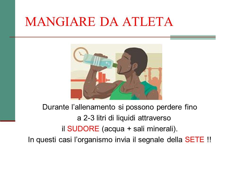 MANGIARE DA ATLETA Durante lallenamento si possono perdere fino a 2-3 litri di liquidi attraverso il SUDORE (acqua + sali minerali). In questi casi lo