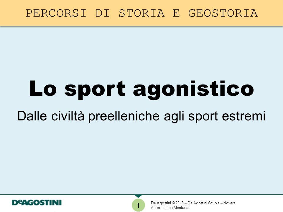 Lo sport agonistico Dalle civiltà preelleniche agli sport estremi 1 De Agostini © 2013 – De Agostini Scuola – Novara Autore: Luca Montanari