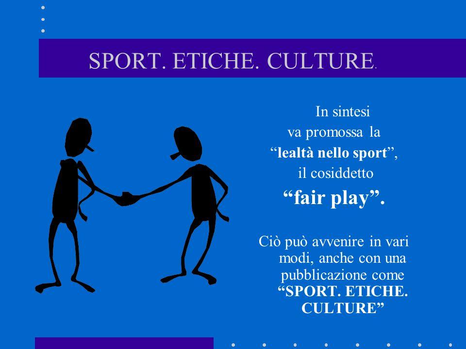 SPORT. ETICHE. CULTURE. In sintesi va promossa la lealtà nello sport, il cosiddetto fair play. Ciò può avvenire in vari modi, anche con una pubblicazi