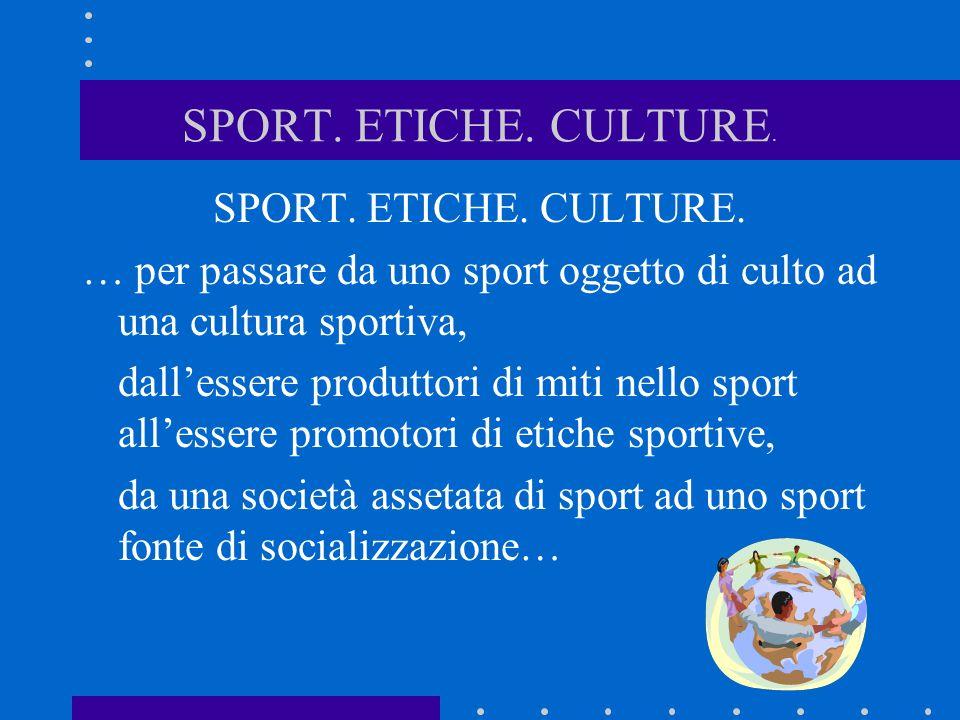 SPORT. ETICHE. CULTURE. SPORT. ETICHE. CULTURE. … per passare da uno sport oggetto di culto ad una cultura sportiva, dallessere produttori di miti nel