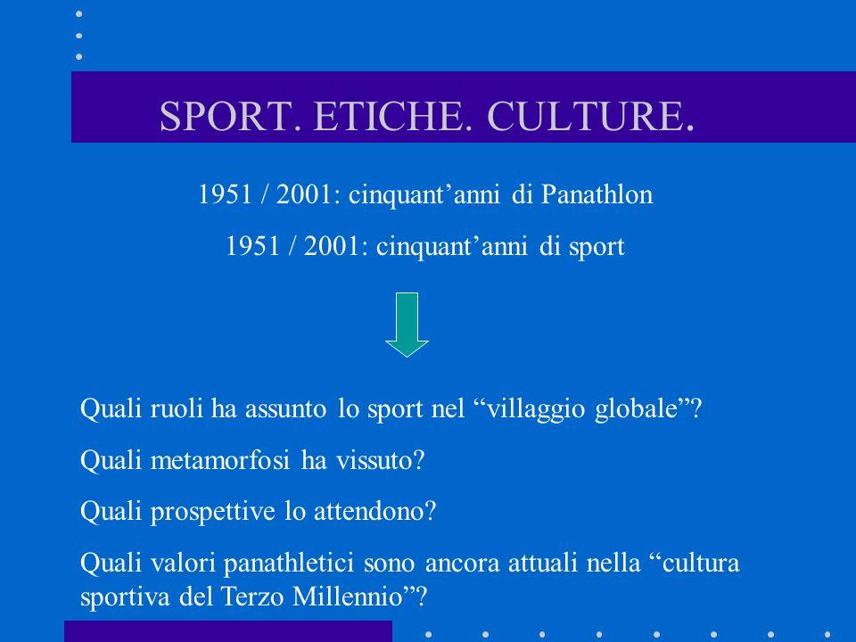 SPORT. ETICHE. CULTURE. 1951 / 2001: cinquantanni di Panathlon 1951 / 2001: cinquantanni di sport Quali ruoli ha assunto lo sport nel villaggio global