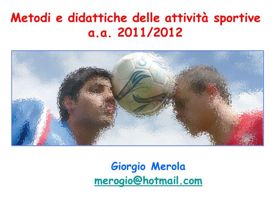 Metodi e didattiche delle attività sportive a.a. 2011/2012 Giorgio Merola merogio@hotmail.com merogio@hotmail.com