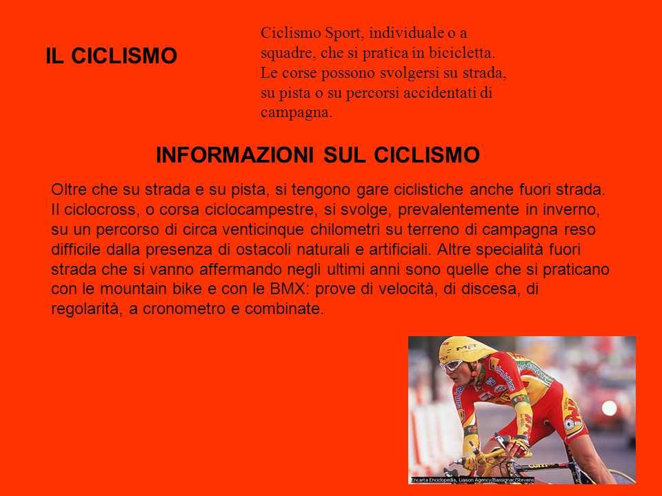 Ciclismo Sport, individuale o a squadre, che si pratica in bicicletta. Le corse possono svolgersi su strada, su pista o su percorsi accidentati di cam