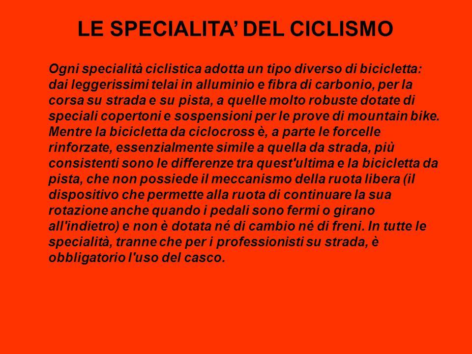 LE SPECIALITA DEL CICLISMO Ogni specialità ciclistica adotta un tipo diverso di bicicletta: dai leggerissimi telai in alluminio e fibra di carbonio, p