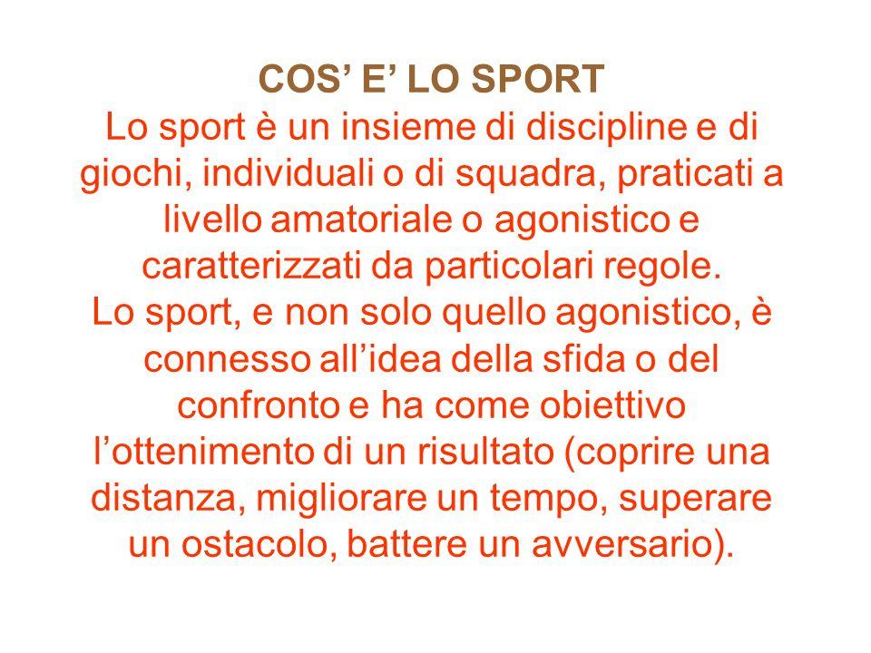 COS E LO SPORT Lo sport è un insieme di discipline e di giochi, individuali o di squadra, praticati a livello amatoriale o agonistico e caratterizzati