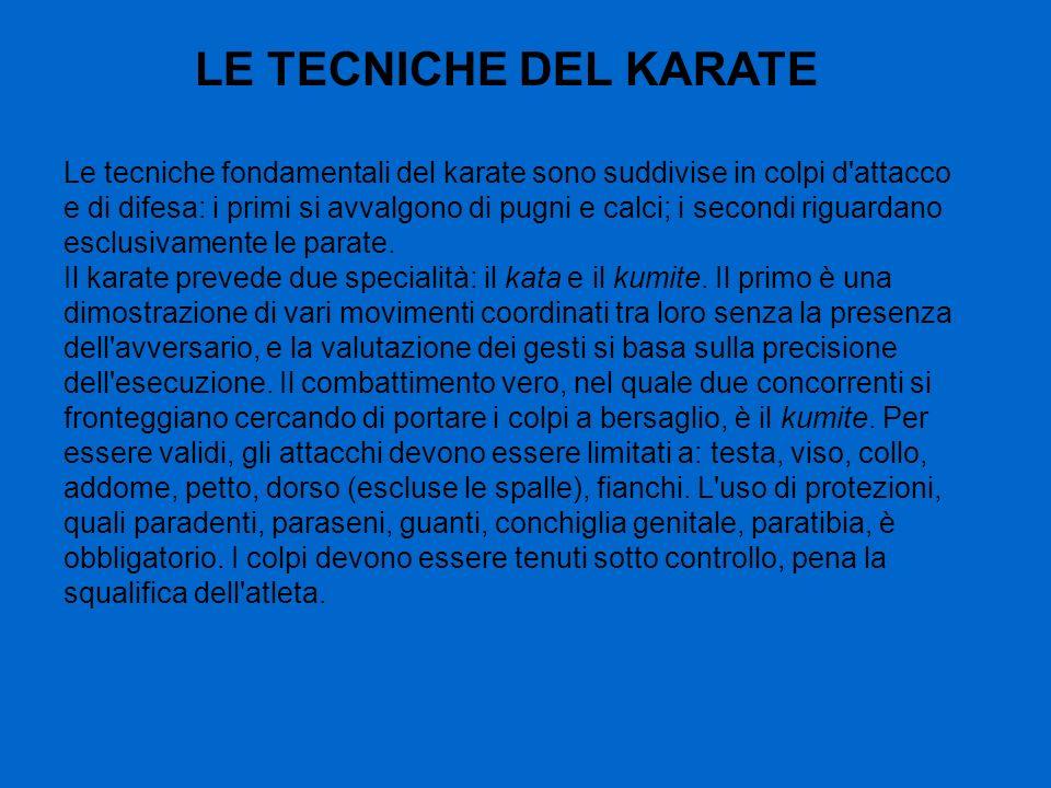 LE TECNICHE DEL KARATE Le tecniche fondamentali del karate sono suddivise in colpi d'attacco e di difesa: i primi si avvalgono di pugni e calci; i sec