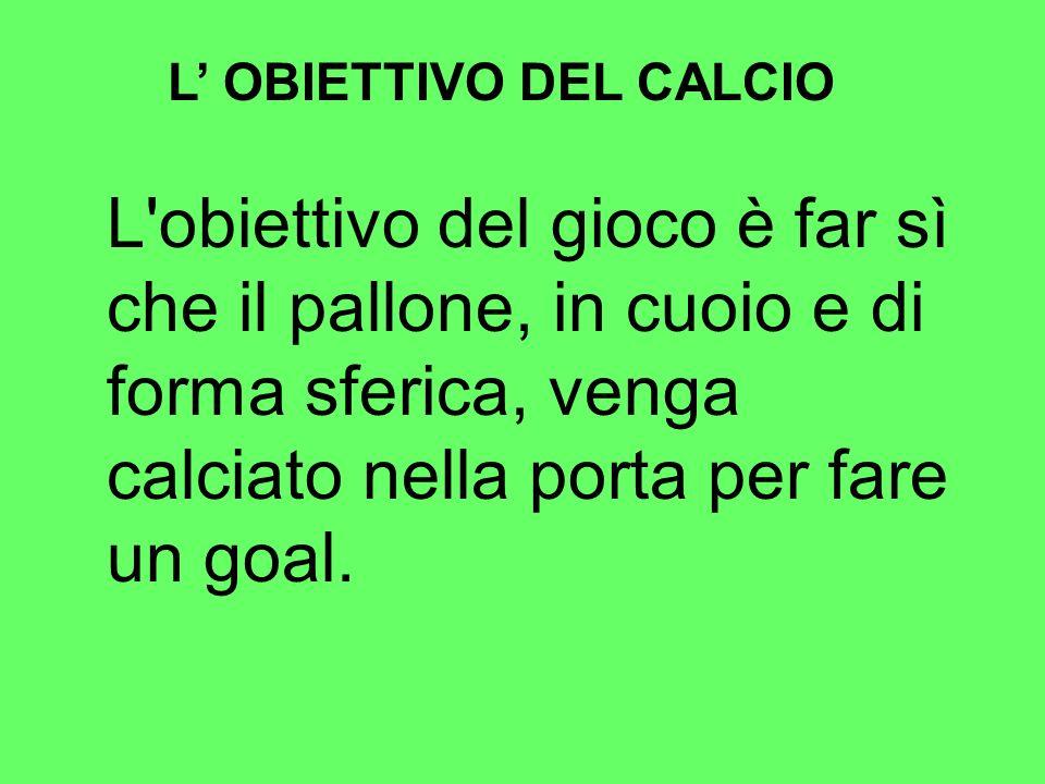 L OBIETTIVO DEL CALCIO L'obiettivo del gioco è far sì che il pallone, in cuoio e di forma sferica, venga calciato nella porta per fare un goal.
