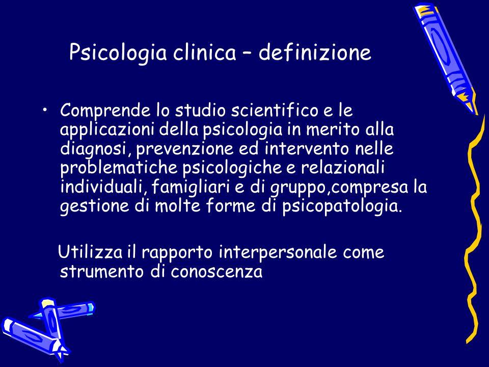 Psicologia clinica – definizione Comprende lo studio scientifico e le applicazioni della psicologia in merito alla diagnosi, prevenzione ed intervento nelle problematiche psicologiche e relazionali individuali, famigliari e di gruppo,compresa la gestione di molte forme di psicopatologia.