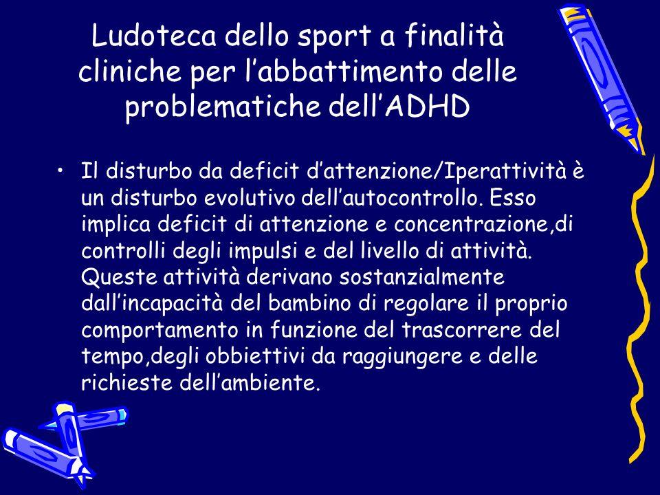 Ludoteca dello sport a finalità cliniche per labbattimento delle problematiche dellADHD Il disturbo da deficit dattenzione/Iperattività è un disturbo evolutivo dellautocontrollo.
