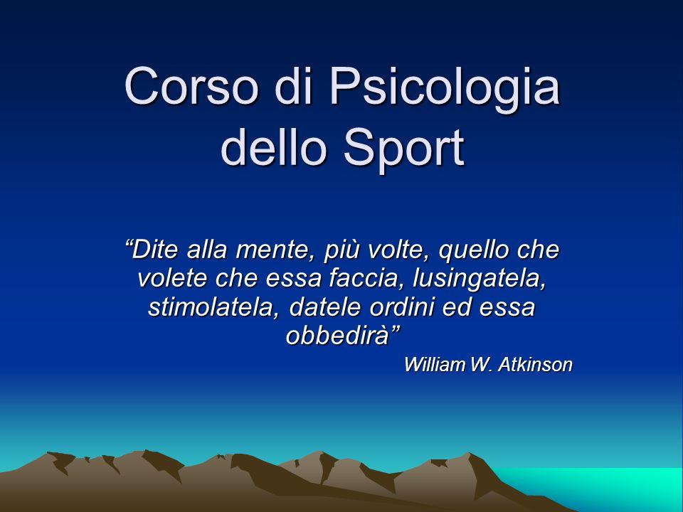 Corso di Psicologia dello Sport Dite alla mente, più volte, quello che volete che essa faccia, lusingatela, stimolatela, datele ordini ed essa obbedir