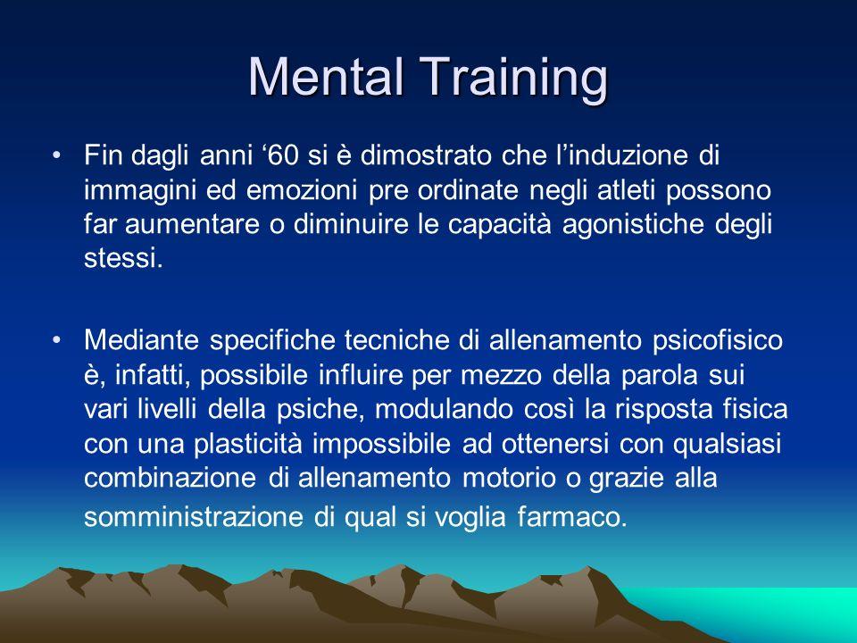 Mental Training Fin dagli anni 60 si è dimostrato che linduzione di immagini ed emozioni pre ordinate negli atleti possono far aumentare o diminuire l