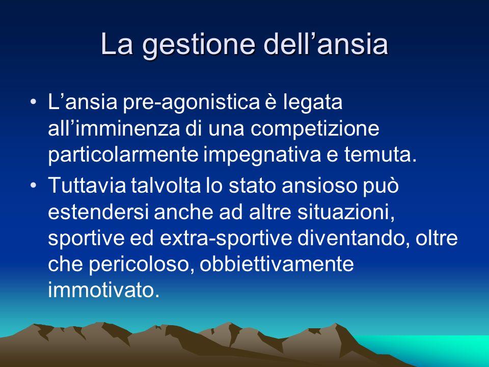 La gestione dellansia Lansia pre-agonistica è legata allimminenza di una competizione particolarmente impegnativa e temuta. Tuttavia talvolta lo stato