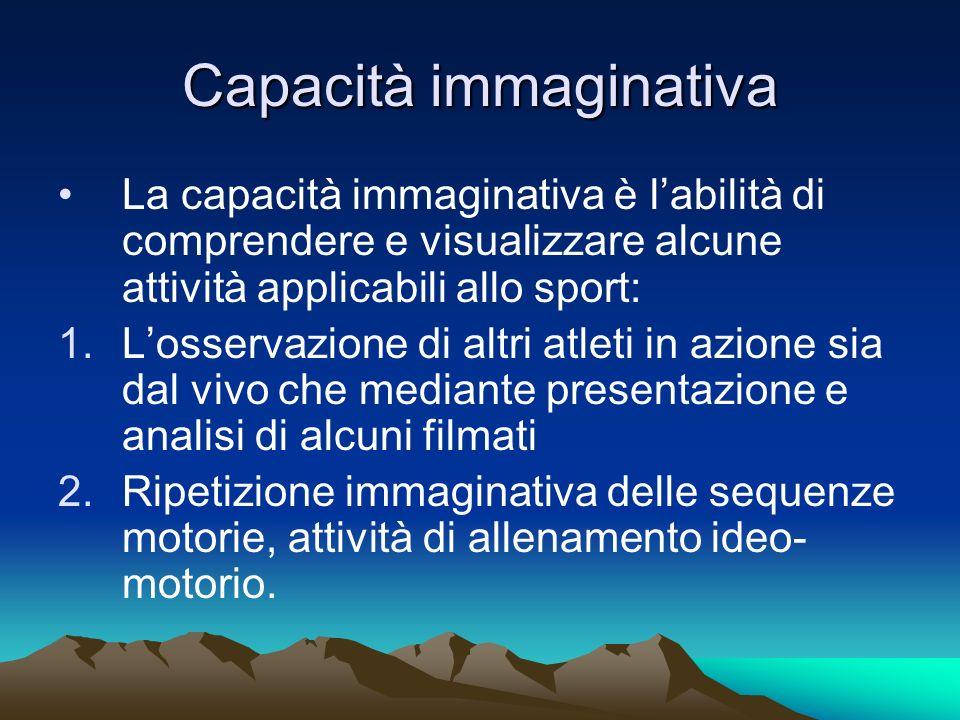 Capacità immaginativa La capacità immaginativa è labilità di comprendere e visualizzare alcune attività applicabili allo sport: 1.Losservazione di alt