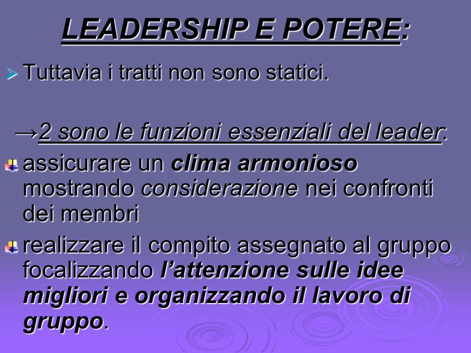LEADERSHIP E POTERE: Tuttavia i tratti non sono statici. Tuttavia i tratti non sono statici. 2 sono le funzioni essenziali del leader:2 sono le funzio