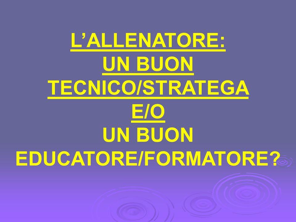 LALLENATORE: UN BUON TECNICO/STRATEGA E/O UN BUON EDUCATORE/FORMATORE?