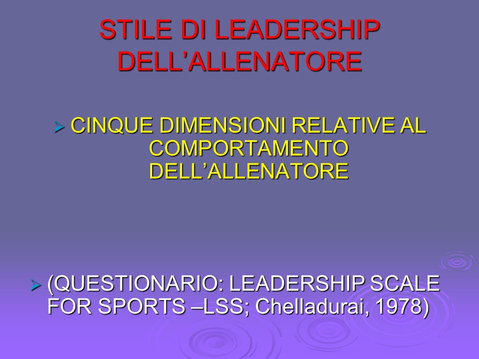 STILE DI LEADERSHIP DELLALLENATORE CINQUE DIMENSIONI RELATIVE AL COMPORTAMENTO DELLALLENATORE CINQUE DIMENSIONI RELATIVE AL COMPORTAMENTO DELLALLENATORE (QUESTIONARIO: LEADERSHIP SCALE FOR SPORTS –LSS; Chelladurai, 1978) (QUESTIONARIO: LEADERSHIP SCALE FOR SPORTS –LSS; Chelladurai, 1978)