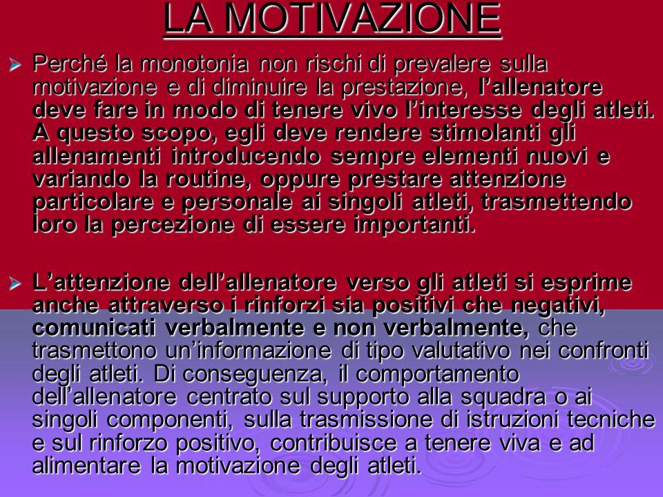 LA MOTIVAZIONE Perché la monotonia non rischi di prevalere sulla motivazione e di diminuire la prestazione, lallenatore deve fare in modo di tenere vi