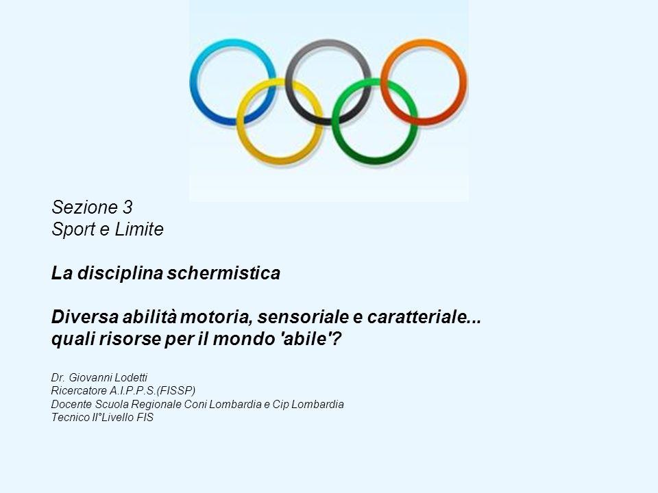 Sezione 3 Sport e Limite La disciplina schermistica Diversa abilità motoria, sensoriale e caratteriale... quali risorse per il mondo 'abile'? Dr. Giov