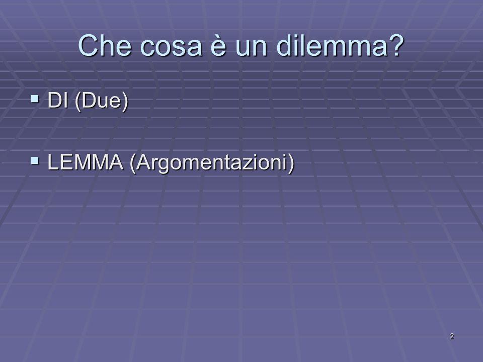 2 Che cosa è un dilemma? DI (Due) DI (Due) LEMMA (Argomentazioni) LEMMA (Argomentazioni)