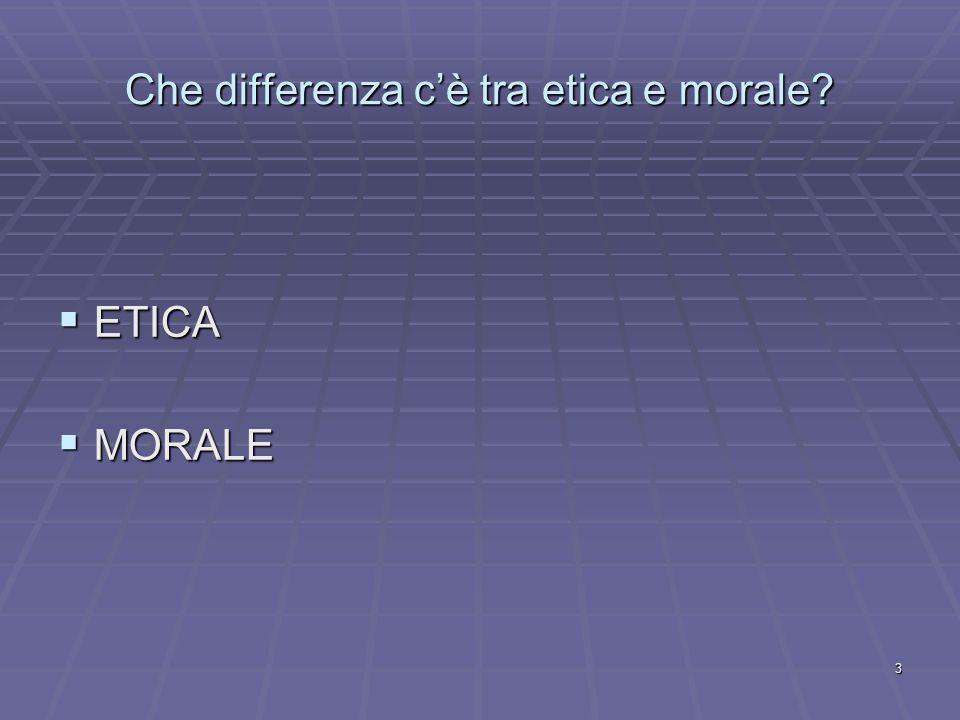 3 Che differenza cè tra etica e morale? ETICA ETICA MORALE MORALE