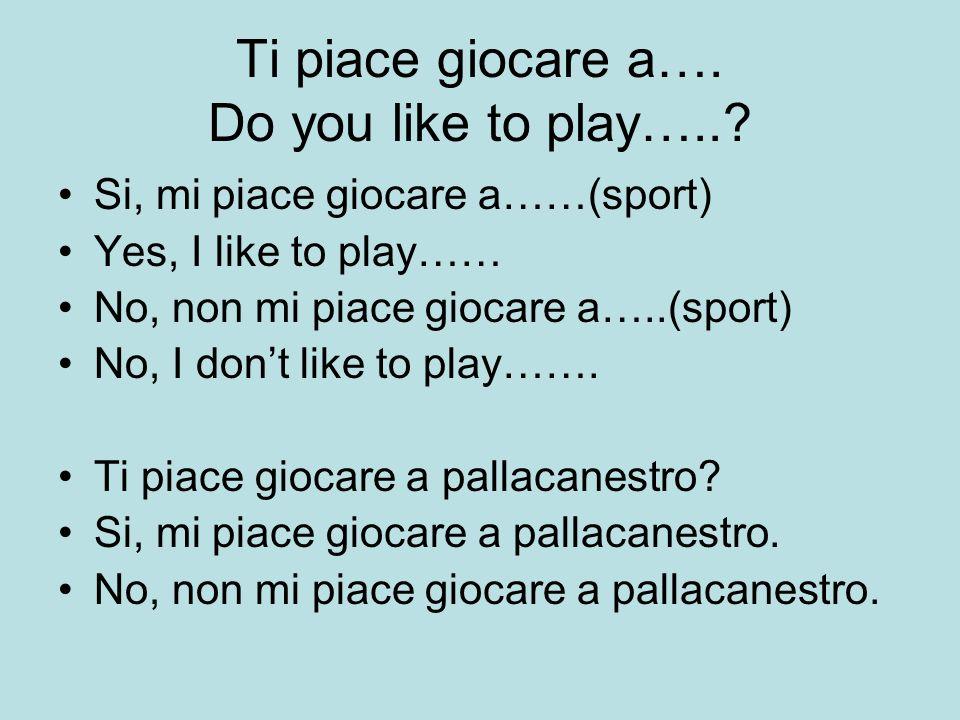 Ti piace giocare a…. Do you like to play…..? Si, mi piace giocare a……(sport) Yes, I like to play…… No, non mi piace giocare a…..(sport) No, I dont lik