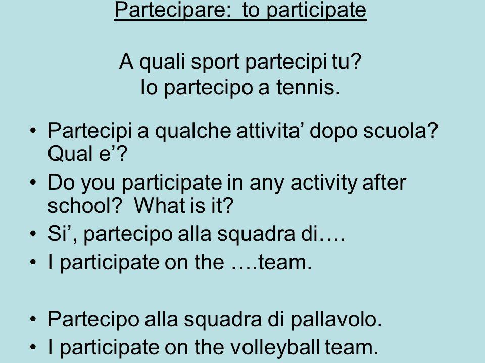Partecipare: to participate A quali sport partecipi tu? Io partecipo a tennis. Partecipi a qualche attivita dopo scuola? Qual e? Do you participate in