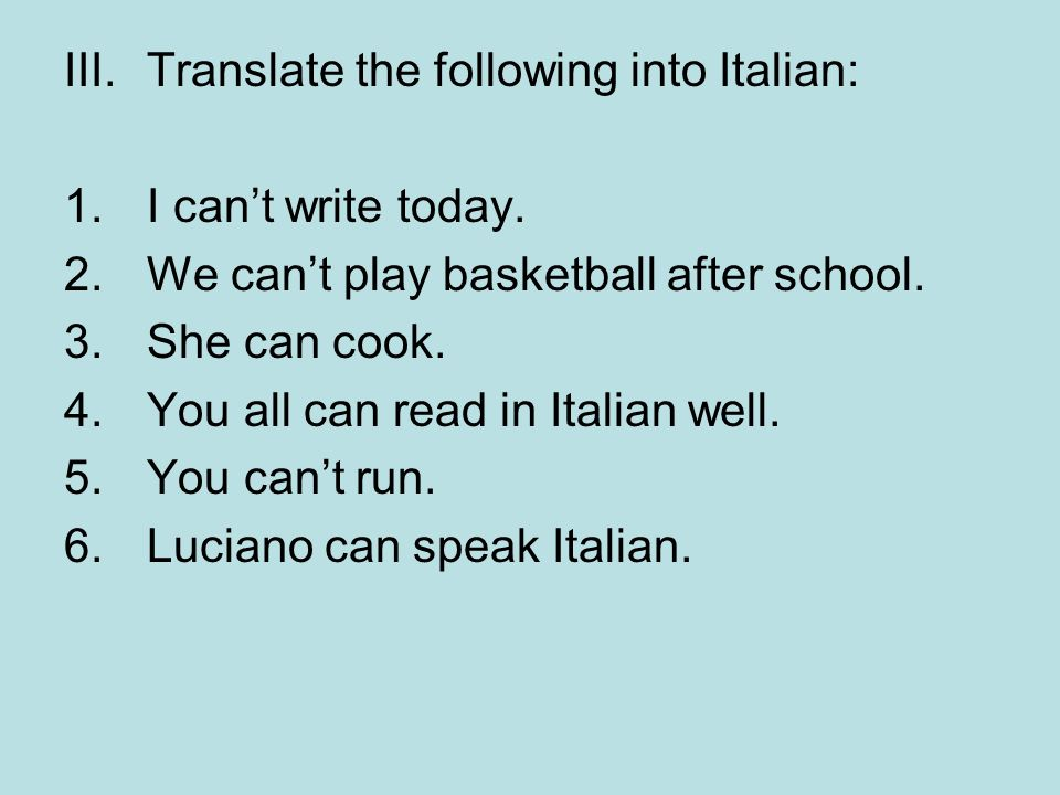 III.Translate the following into Italian: 1.I cant write today. 2.We cant play basketball after school. 3.She can cook. 4.You all can read in Italian