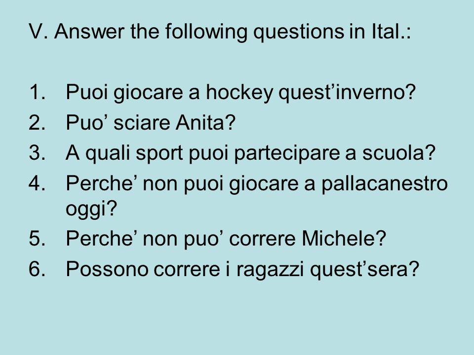 V. Answer the following questions in Ital.: 1.Puoi giocare a hockey questinverno? 2.Puo sciare Anita? 3.A quali sport puoi partecipare a scuola? 4.Per