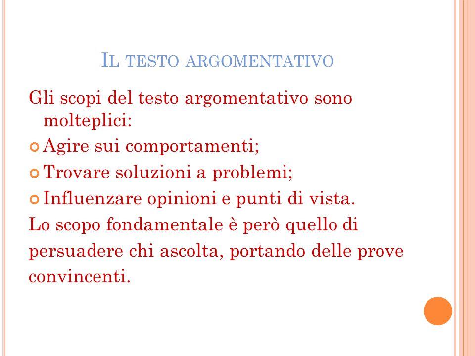 I L TESTO ARGOMENTATIVO Gli scopi del testo argomentativo sono molteplici: Agire sui comportamenti; Trovare soluzioni a problemi; Influenzare opinioni