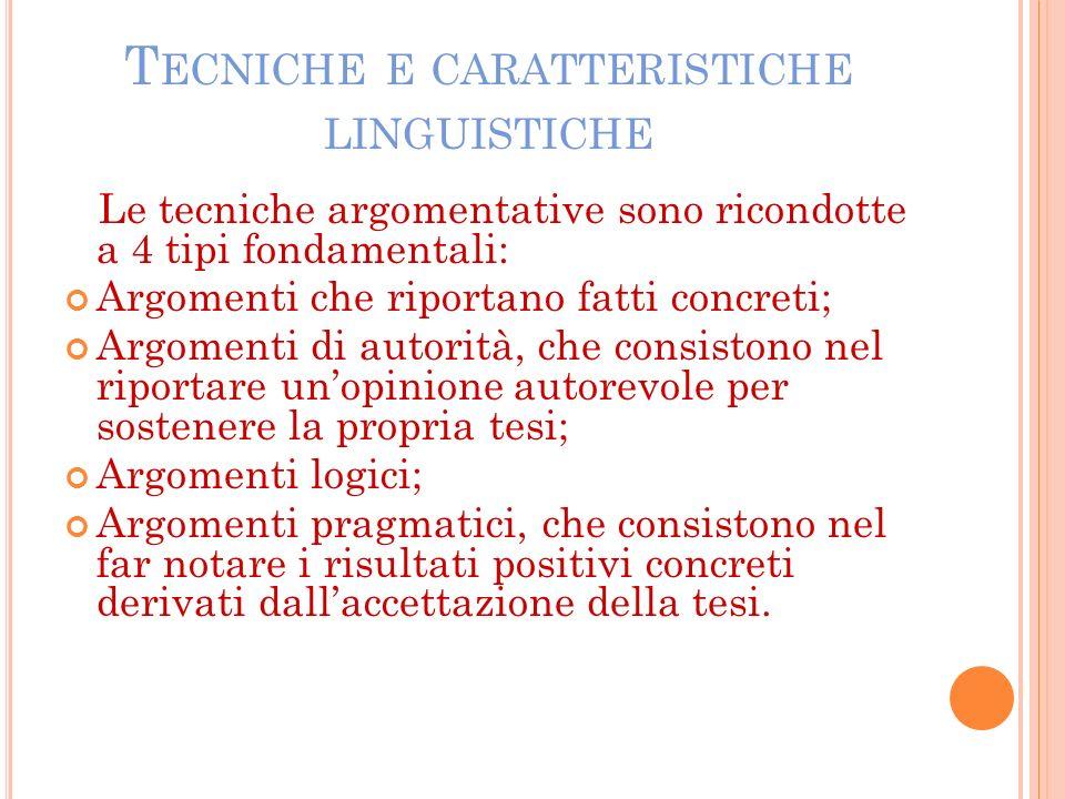 T ECNICHE E CARATTERISTICHE LINGUISTICHE Le tecniche argomentative sono ricondotte a 4 tipi fondamentali: Argomenti che riportano fatti concreti; Argo