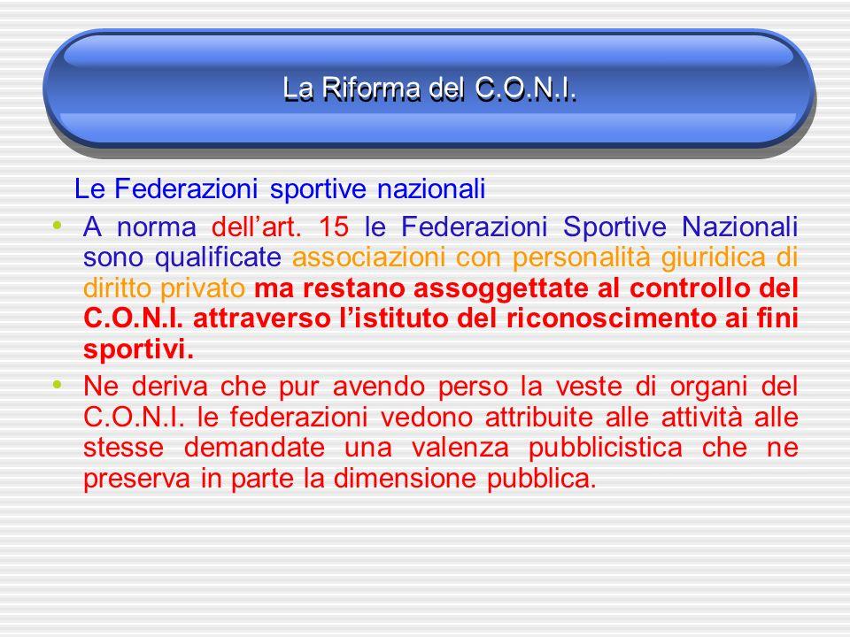 La Riforma del C.O.N.I. Le Federazioni sportive nazionali A norma dellart. 15 le Federazioni Sportive Nazionali sono qualificate associazioni con pers