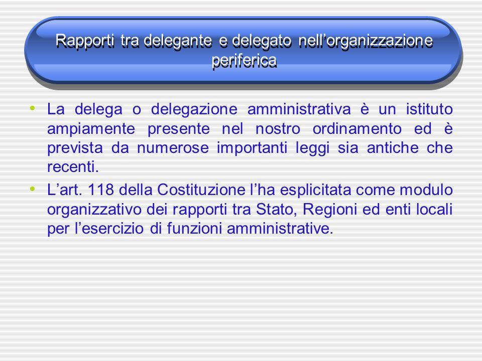 Rapporti tra delegante e delegato nellorganizzazione periferica La delega o delegazione amministrativa è un istituto ampiamente presente nel nostro ordinamento ed è prevista da numerose importanti leggi sia antiche che recenti.