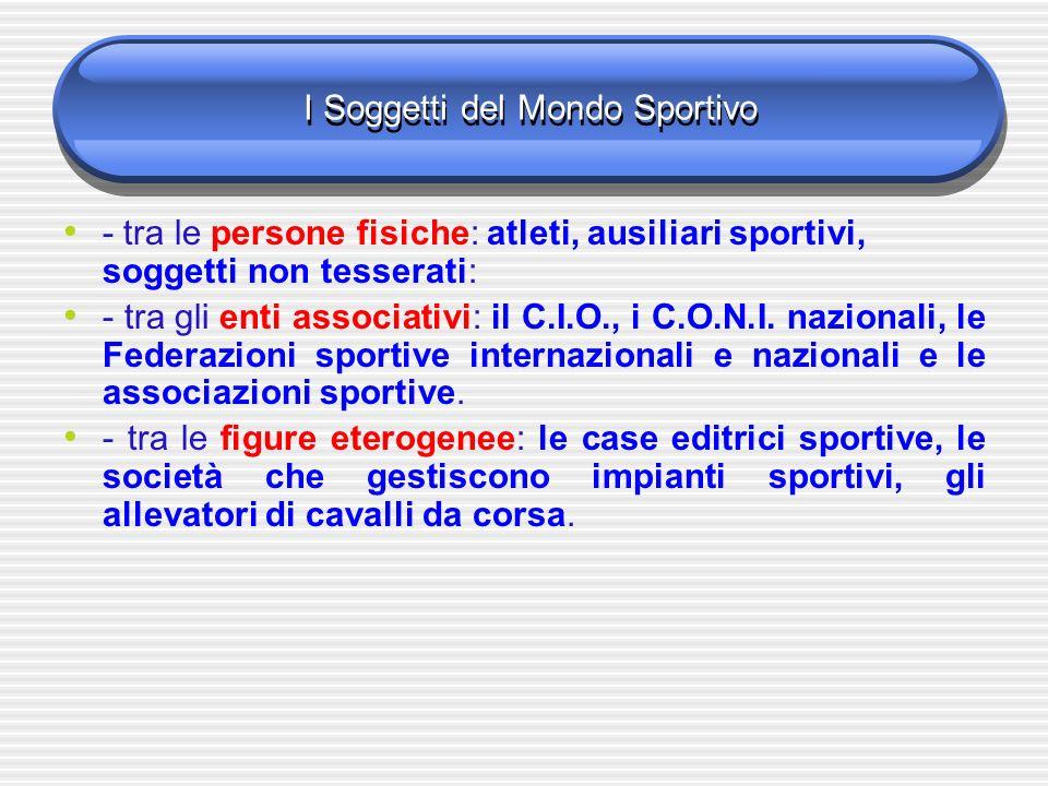 I Soggetti del Mondo Sportivo - tra le persone fisiche: atleti, ausiliari sportivi, soggetti non tesserati: - tra gli enti associativi: il C.I.O., i C.O.N.I.