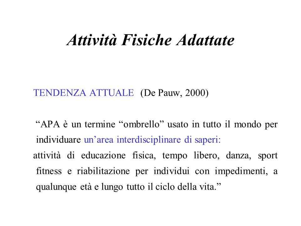 Attività Fisiche Adattate TENDENZA ATTUALE (De Pauw, 2000) APA è un termine ombrello usato in tutto il mondo per individuare unarea interdisciplinare