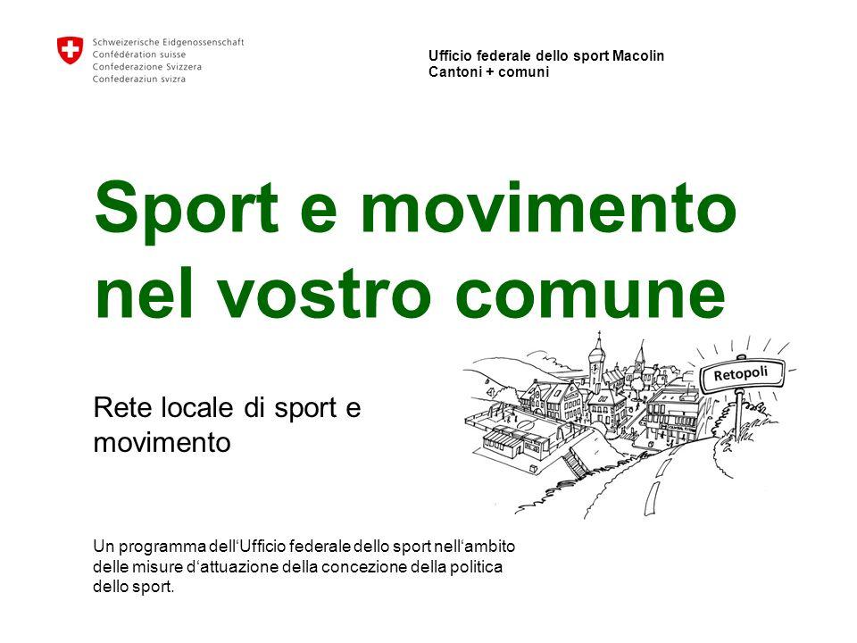 Ufficio federale dello sport Macolin Cantoni + comuni Sport e movimento nel vostro comune Rete locale di sport e movimento Un programma dellUfficio federale dello sport nellambito delle misure dattuazione della concezione della politica dello sport.