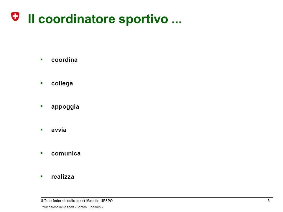 8 Ufficio federale dello sport Macolin UFSPO Promozione dello sport «Cantoni + comuni» Il coordinatore sportivo...