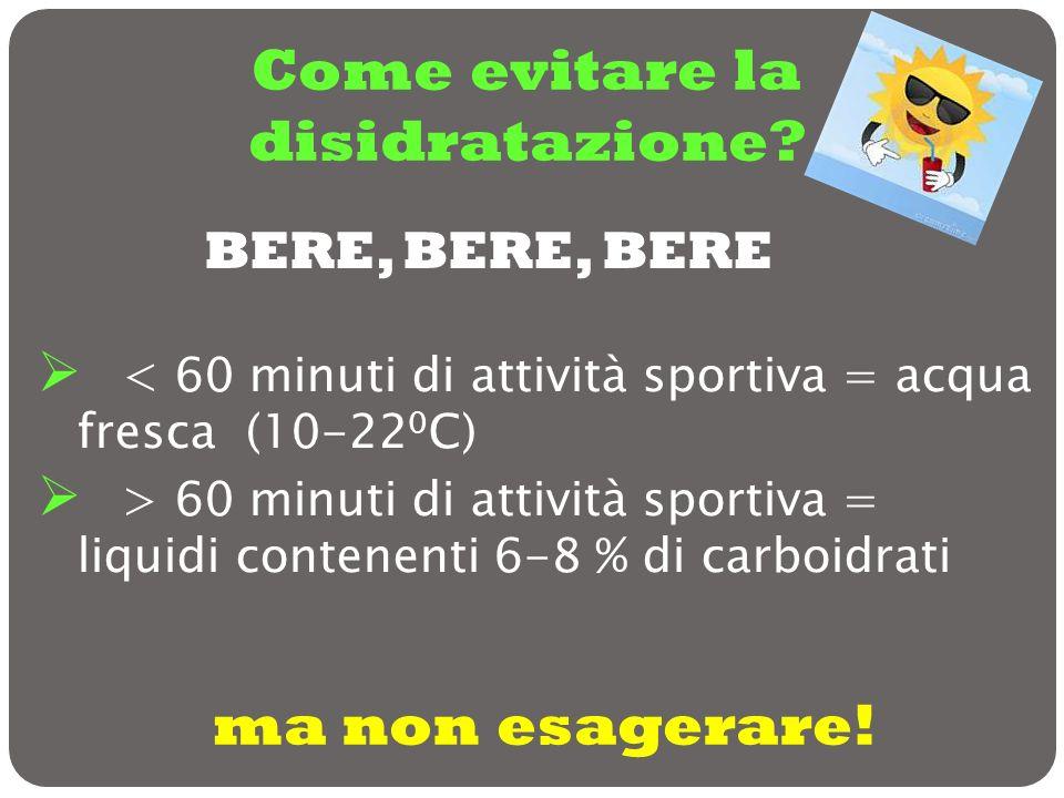 Come evitare la disidratazione? < 60 minuti di attività sportiva = acqua fresca (10-22 0 C) > 60 minuti di attività sportiva = liquidi contenenti 6-8
