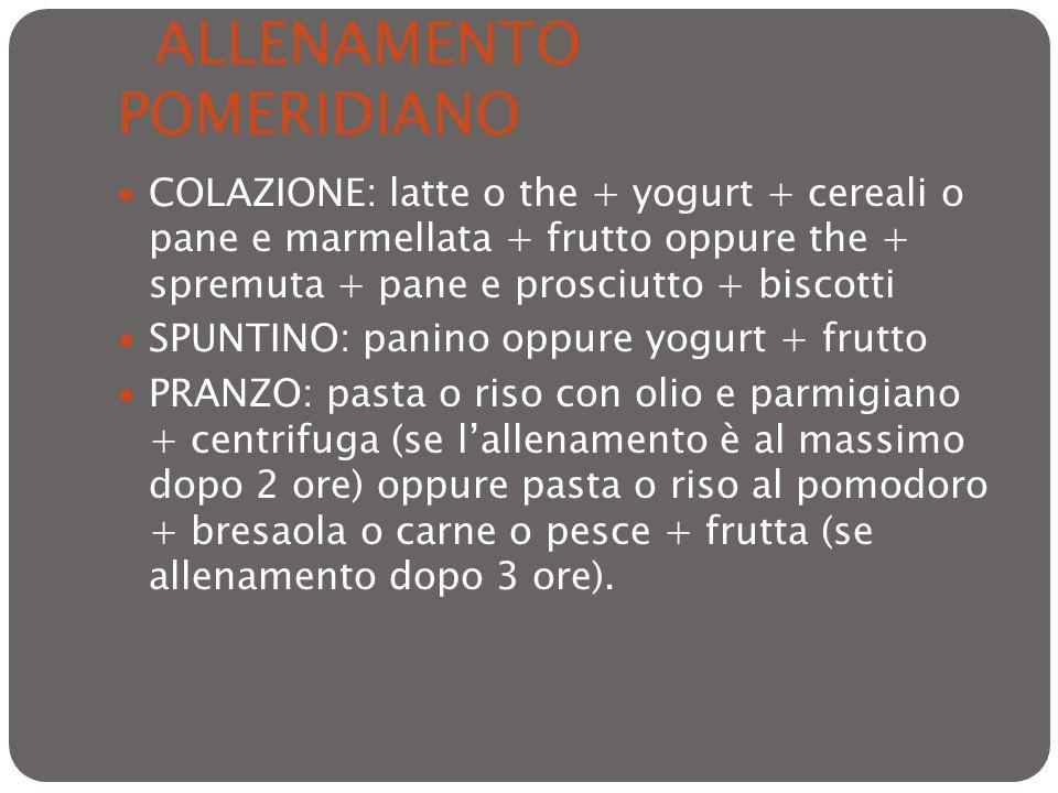 ALLENAMENTO POMERIDIANO COLAZIONE: latte o the + yogurt + cereali o pane e marmellata + frutto oppure the + spremuta + pane e prosciutto + biscotti SP