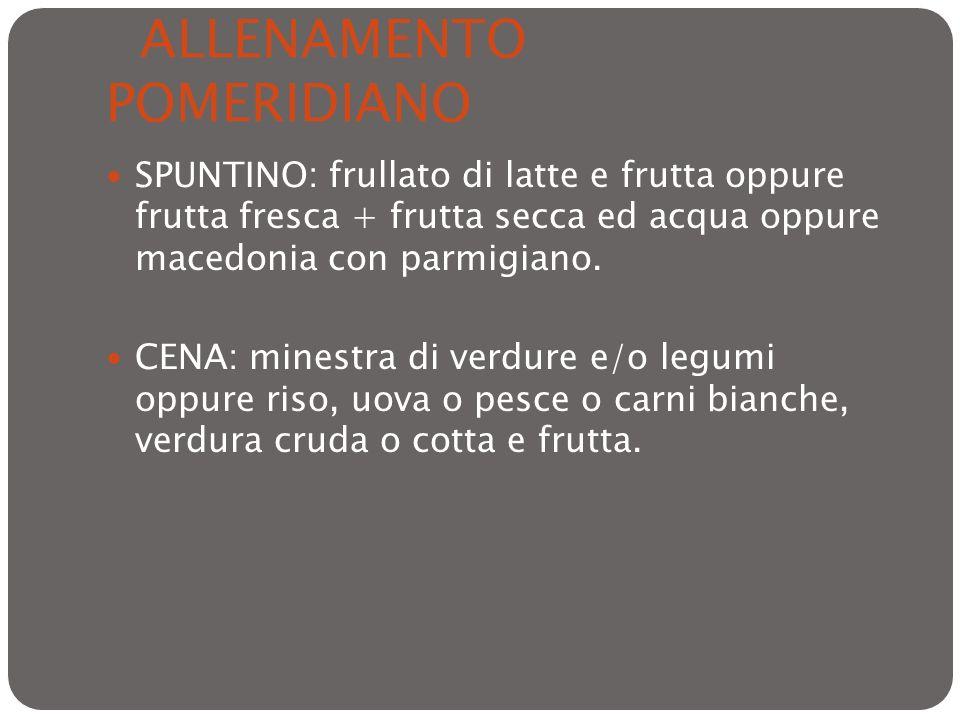 ALLENAMENTO POMERIDIANO SPUNTINO: frullato di latte e frutta oppure frutta fresca + frutta secca ed acqua oppure macedonia con parmigiano. CENA: mines