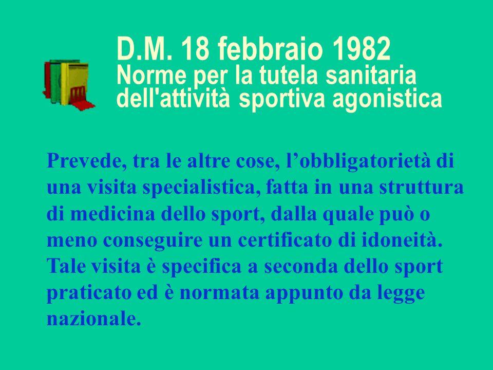 D.M. 18 febbraio 1982 Norme per la tutela sanitaria dell'attività sportiva agonistica Prevede, tra le altre cose, lobbligatorietà di una visita specia
