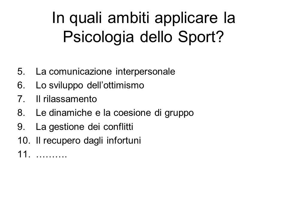 In quali ambiti applicare la Psicologia dello Sport? 5. La comunicazione interpersonale 6. Lo sviluppo dellottimismo 7. Il rilassamento 8. Le dinamich