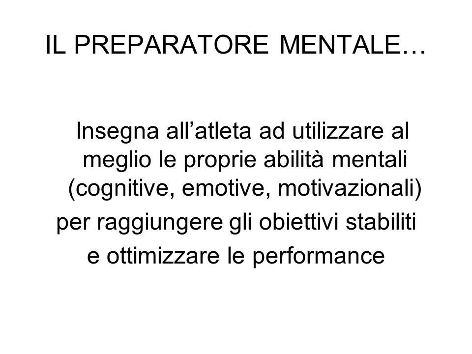 IL PREPARATORE MENTALE… Insegna allatleta ad utilizzare al meglio le proprie abilità mentali (cognitive, emotive, motivazionali) per raggiungere gli o