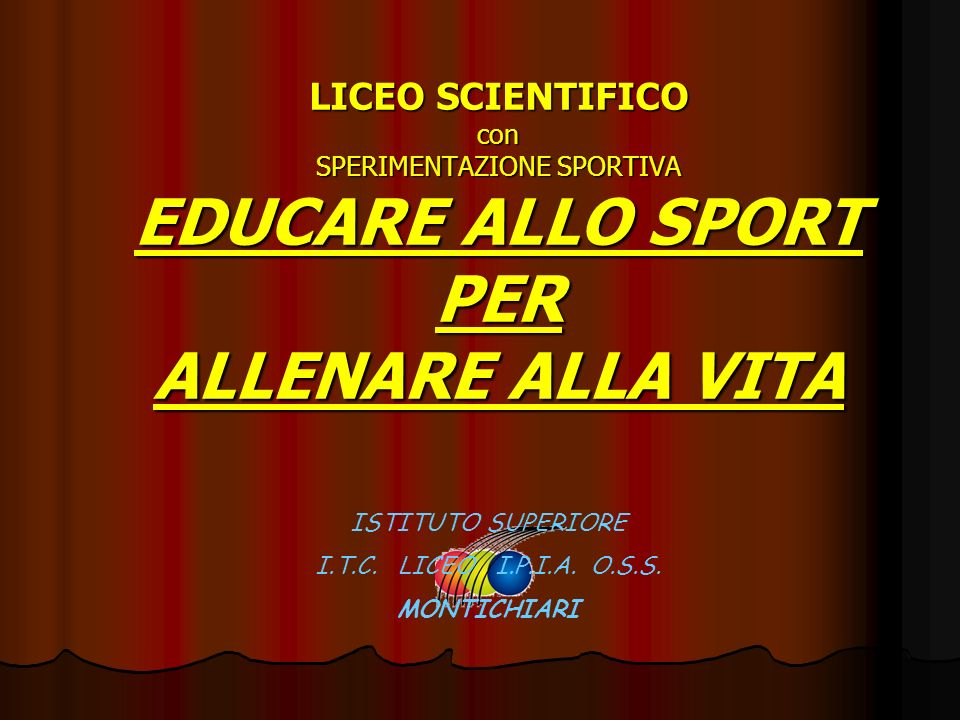 LICEO SCIENTIFICO con SPERIMENTAZIONE SPORTIVA EDUCARE ALLO SPORT PER ALLENARE ALLA VITA ISTITUTO SUPERIORE I.T.C. LICEO I.P.I.A. O.S.S. MONTICHIARI
