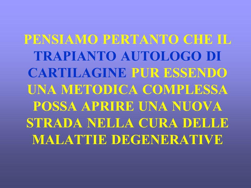 PENSIAMO PERTANTO CHE IL TRAPIANTO AUTOLOGO DI CARTILAGINE PUR ESSENDO UNA METODICA COMPLESSA POSSA APRIRE UNA NUOVA STRADA NELLA CURA DELLE MALATTIE