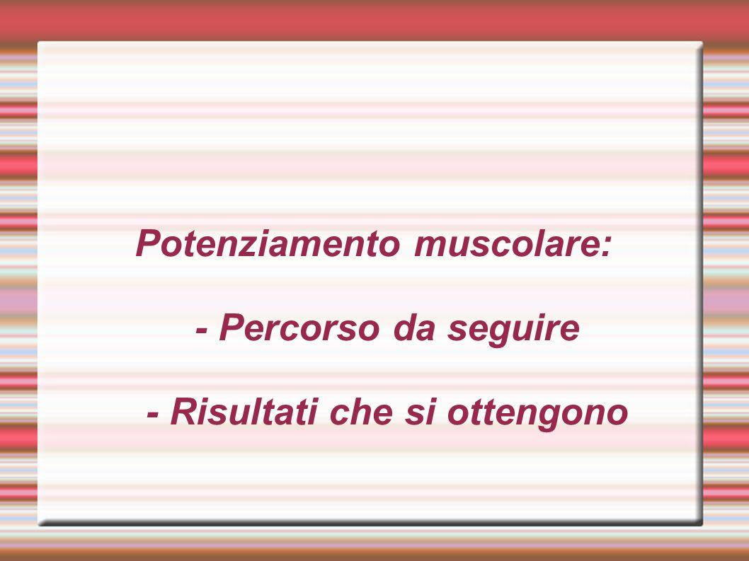 Potenziamento muscolare: - Percorso da seguire - Risultati che si ottengono