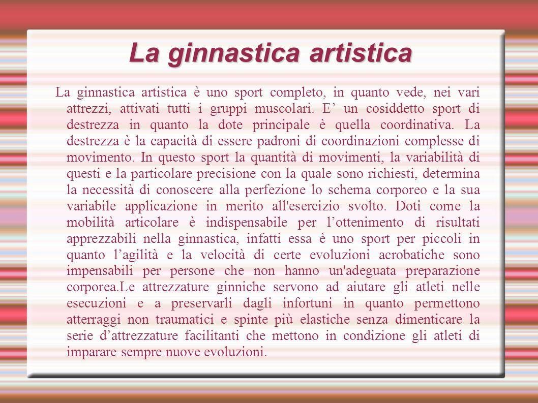 La ginnastica artistica La ginnastica artistica è uno sport completo, in quanto vede, nei vari attrezzi, attivati tutti i gruppi muscolari.