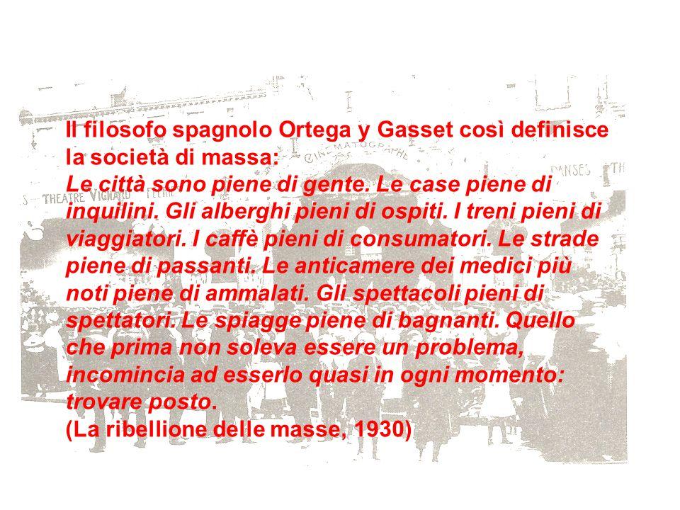 Il filosofo spagnolo Ortega y Gasset così definisce la società di massa: Le città sono piene di gente. Le case piene di inquilini. Gli alberghi pieni